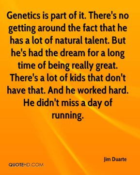Jim Duarte  - Genetics is part of it. There's no getting around the fact that he has a lot of natural talent. But he's had the dream for a long time of being really great. There's a lot of kids that don't have that. And he worked hard. He didn't miss a day of running.