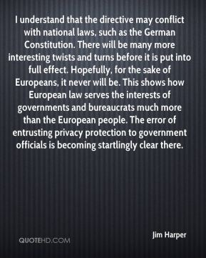 Jim Harper  - I understand that the directive may conflict with national laws, such as the German Constitution. There will be many more interesting twists and turns before it is put into full effect. Hopefully, for the sake of Europeans, it never will be. This shows how European law serves the interests of governments and bureaucrats much more than the European people. The error of entrusting privacy protection to government officials is becoming startlingly clear there.