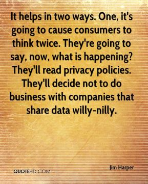 Jim Harper  - It helps in two ways. One, it's going to cause consumers to think twice. They're going to say, now, what is happening? They'll read privacy policies. They'll decide not to do business with companies that share data willy-nilly.
