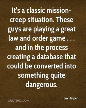 Jim Harper  - It's a classic mission-creep situation. These guys are playing a great law and order game . . . and in the process creating a database that could be converted into something quite dangerous.
