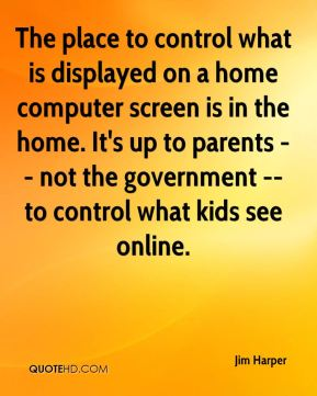 Jim Harper  - The place to control what is displayed on a home computer screen is in the home. It's up to parents -- not the government -- to control what kids see online.
