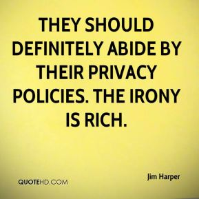 Jim Harper  - They should definitely abide by their privacy policies. The irony is rich.