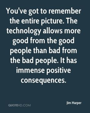 Jim Harper  - You've got to remember the entire picture. The technology allows more good from the good people than bad from the bad people. It has immense positive consequences.