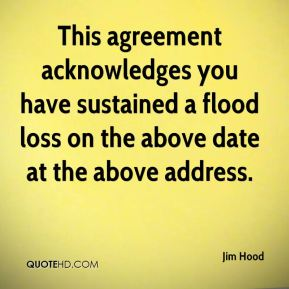 Jim Hood  - This agreement acknowledges you have sustained a flood loss on the above date at the above address.