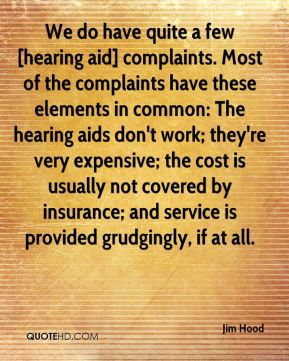 Jim Hood  - We do have quite a few [hearing aid] complaints. Most of the complaints have these elements in common: The hearing aids don't work; they're very expensive; the cost is usually not covered by insurance; and service is provided grudgingly, if at all.