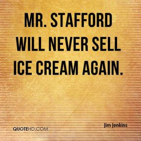 Jim Jenkins  - Mr. Stafford will never sell ice cream again.