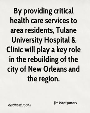 Jim Montgomery  - By providing critical health care services to area residents, Tulane University Hospital & Clinic will play a key role in the rebuilding of the city of New Orleans and the region.