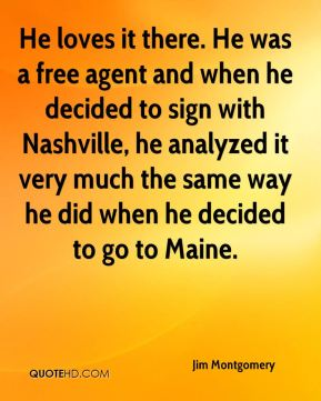 Jim Montgomery  - He loves it there. He was a free agent and when he decided to sign with Nashville, he analyzed it very much the same way he did when he decided to go to Maine.