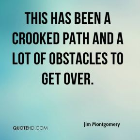 Jim Montgomery  - This has been a crooked path and a lot of obstacles to get over.