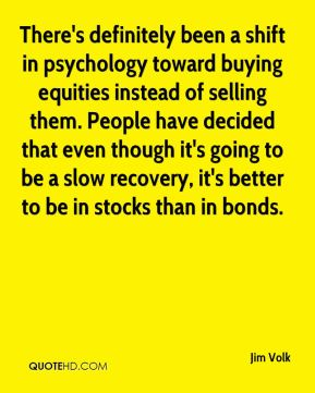 Jim Volk  - There's definitely been a shift in psychology toward buying equities instead of selling them. People have decided that even though it's going to be a slow recovery, it's better to be in stocks than in bonds.