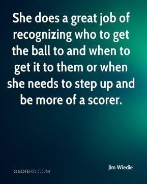 Jim Wiedie  - She does a great job of recognizing who to get the ball to and when to get it to them or when she needs to step up and be more of a scorer.