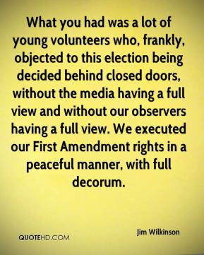Jim Wilkinson  - What you had was a lot of young volunteers who, frankly, objected to this election being decided behind closed doors, without the media having a full view and without our observers having a full view. We executed our First Amendment rights in a peaceful manner, with full decorum.