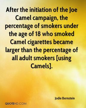 Jodie Bernstein  - After the initiation of the Joe Camel campaign, the percentage of smokers under the age of 18 who smoked Camel cigarettes became larger than the percentage of all adult smokers [using Camels].