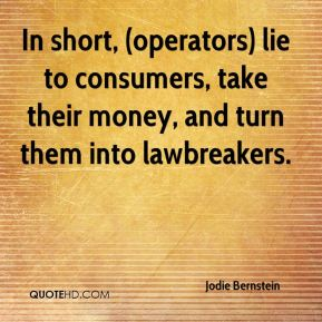 Jodie Bernstein  - In short, (operators) lie to consumers, take their money, and turn them into lawbreakers.