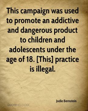 Jodie Bernstein  - This campaign was used to promote an addictive and dangerous product to children and adolescents under the age of 18. [This] practice is illegal.