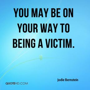 Jodie Bernstein  - You may be on your way to being a victim.