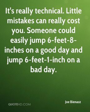 Joe Bienasz  - It's really technical. Little mistakes can really cost you. Someone could easily jump 6-feet-8-inches on a good day and jump 6-feet-1-inch on a bad day.