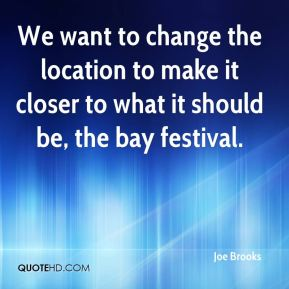 Joe Brooks  - We want to change the location to make it closer to what it should be, the bay festival.