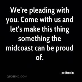 Joe Brooks  - We're pleading with you. Come with us and let's make this thing something the midcoast can be proud of.