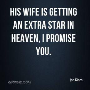 Joe Kines  - His wife is getting an extra star in heaven, I promise you.