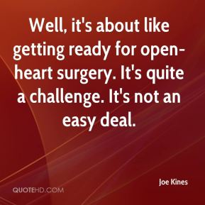Joe Kines  - Well, it's about like getting ready for open-heart surgery. It's quite a challenge. It's not an easy deal.