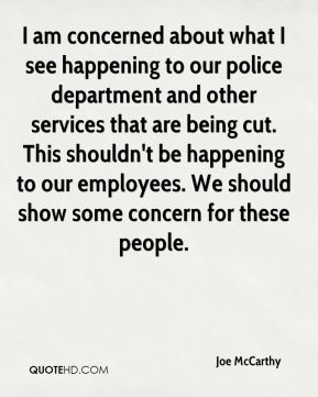 Joe McCarthy  - I am concerned about what I see happening to our police department and other services that are being cut. This shouldn't be happening to our employees. We should show some concern for these people.