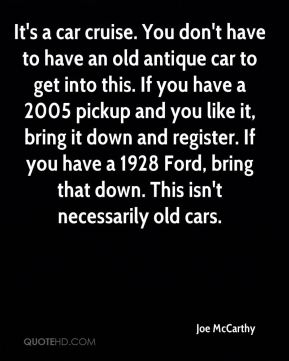 Joe McCarthy  - It's a car cruise. You don't have to have an old antique car to get into this. If you have a 2005 pickup and you like it, bring it down and register. If you have a 1928 Ford, bring that down. This isn't necessarily old cars.