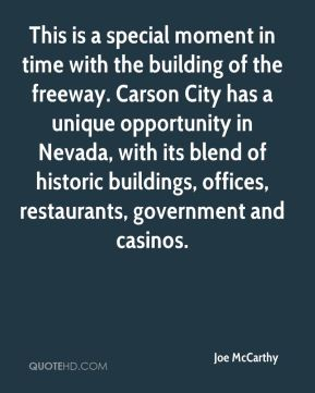 Joe McCarthy  - This is a special moment in time with the building of the freeway. Carson City has a unique opportunity in Nevada, with its blend of historic buildings, offices, restaurants, government and casinos.