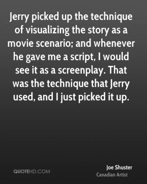 Joe Shuster - Jerry picked up the technique of visualizing the story as a movie scenario; and whenever he gave me a script, I would see it as a screenplay. That was the technique that Jerry used, and I just picked it up.