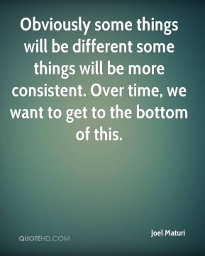 Joel Maturi  - Obviously some things will be different some things will be more consistent. Over time, we want to get to the bottom of this.