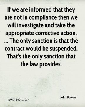 John Bowen  - If we are informed that they are not in compliance then we will investigate and take the appropriate corrective action, ... The only sanction is that the contract would be suspended. That's the only sanction that the law provides.