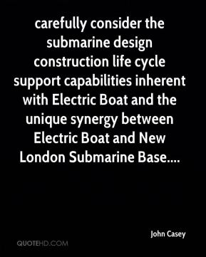 carefully consider the submarine design construction life cycle support capabilities inherent with Electric Boat and the unique synergy between Electric Boat and New London Submarine Base....