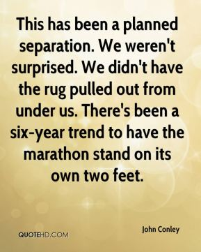 John Conley  - This has been a planned separation. We weren't surprised. We didn't have the rug pulled out from under us. There's been a six-year trend to have the marathon stand on its own two feet.