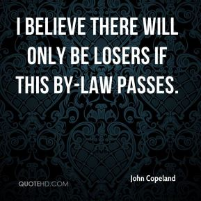 John Copeland  - I believe there will only be losers if this by-law passes.