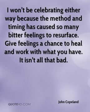 John Copeland  - I won't be celebrating either way because the method and timing has caused so many bitter feelings to resurface. Give feelings a chance to heal and work with what you have. It isn't all that bad.