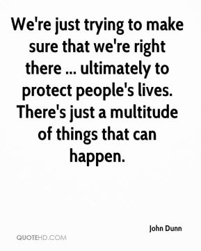 John Dunn  - We're just trying to make sure that we're right there ... ultimately to protect people's lives. There's just a multitude of things that can happen.