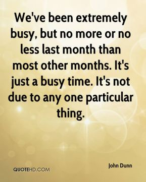 John Dunn  - We've been extremely busy, but no more or no less last month than most other months. It's just a busy time. It's not due to any one particular thing.