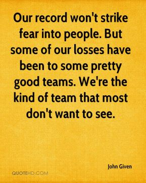 John Given  - Our record won't strike fear into people. But some of our losses have been to some pretty good teams. We're the kind of team that most don't want to see.