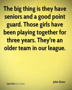 John Given  - The big thing is they have seniors and a good point guard. Those girls have been playing together for three years. They're an older team in our league.