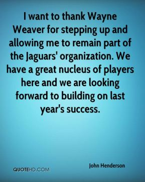 I want to thank Wayne Weaver for stepping up and allowing me to remain part of the Jaguars' organization. We have a great nucleus of players here and we are looking forward to building on last year's success.