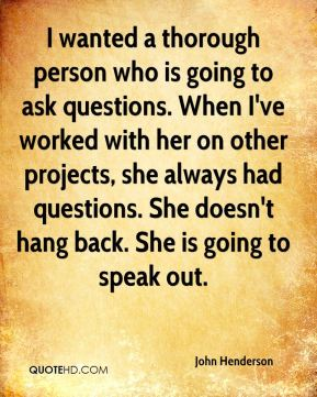 I wanted a thorough person who is going to ask questions. When I've worked with her on other projects, she always had questions. She doesn't hang back. She is going to speak out.