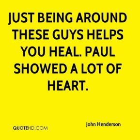 Just being around these guys helps you heal. Paul showed a lot of heart.