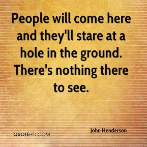 People will come here and they'll stare at a hole in the ground. There's nothing there to see.