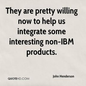 They are pretty willing now to help us integrate some interesting non-IBM products.