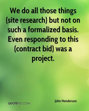 We do all those things (site research) but not on such a formalized basis. Even responding to this (contract bid) was a project.