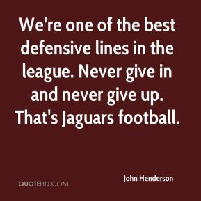 We're one of the best defensive lines in the league. Never give in and never give up. That's Jaguars football.