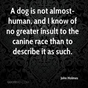A dog is not almost-human, and I know of no greater insult to the canine race than to describe it as such.