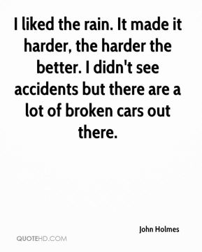I liked the rain. It made it harder, the harder the better. I didn't see accidents but there are a lot of broken cars out there.