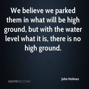 We believe we parked them in what will be high ground, but with the water level what it is, there is no high ground.
