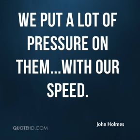 We put a lot of pressure on them...with our speed.